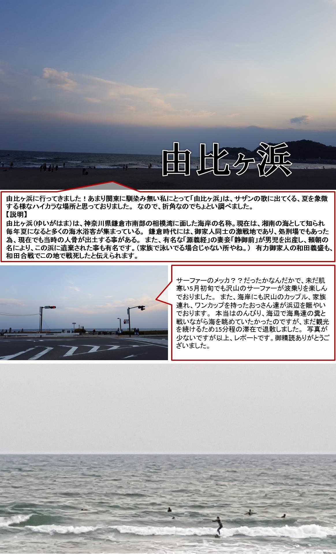 由比ヶ浜に行ってきました!あまり関東に馴染み無い私にとって「由比ヶ浜」は、サザンの歌に出てくる、夏を象徴する様なハイカラな場所と思っておりました。 なので、折角なのでちょとい調べました。【説明】由比ヶ浜(ゆいがはま)は、神奈川県鎌倉市南部の相模湾に面した海岸の名称。現在は、湘南の海として知られ毎年夏になると多くの海水浴客が集まっている。 鎌倉時代には、御家人同士の激戦地であり、処刑場でもあった為、現在でも当時の人骨が出土する事がある。 また、有名な「源義経」の妻妾「静御前」が男児を出産し、頼朝の名により、この浜に遺棄された事も有名です。(家族で泳いでる場合じゃない所やね。) 有力御家人の和田義盛も、和田合戦でこの地で戦死したと伝えられます。