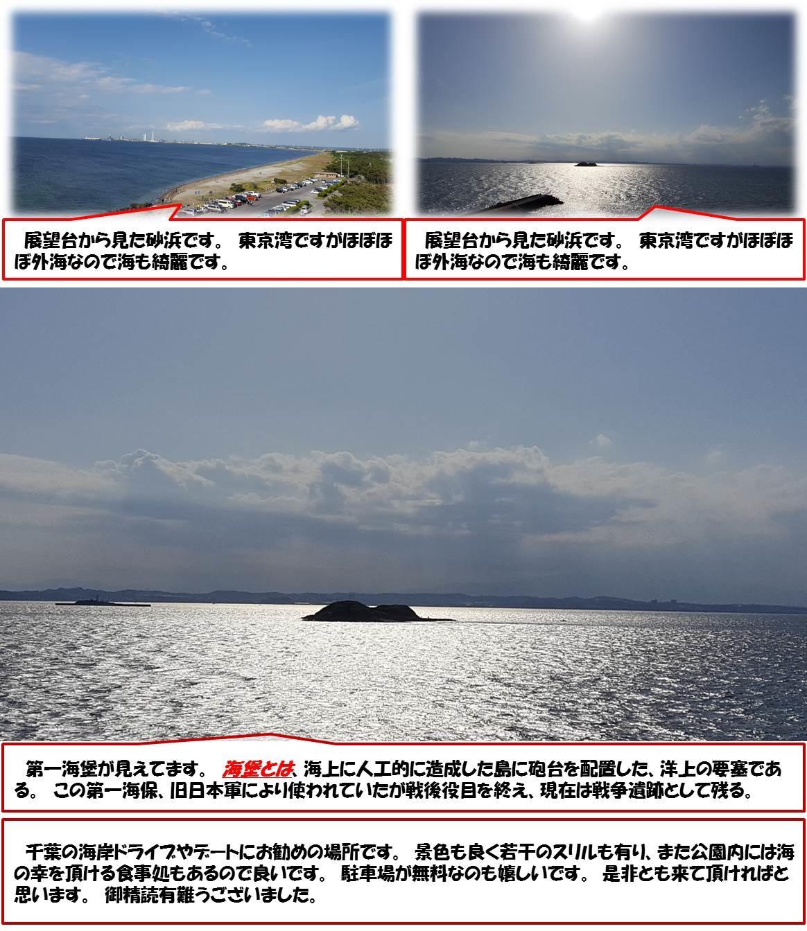 展望台から見た砂浜です。 東京湾ですがほぼほぼ外海なので海も綺麗です。 展望台から見た砂浜です。 東京湾ですがほぼほぼ外海なので海も綺麗です。  第一海堡が見えてます。 海堡とは、海上に人工的に造成した島に砲台を配置した、洋上の要塞である。 この第一海保、旧日本軍により使われていたが戦後役目を終え、現在は戦争遺跡として残る。  千葉の海岸ドライブやデートにお勧めの場所です。 景色も良く若干のスリルも有り、また公園内には海の幸を頂ける食事処もあるので良いです。 駐車場が無料なのも嬉しいです。 是非とも来て頂ければと思います。 御精読有難うございました。