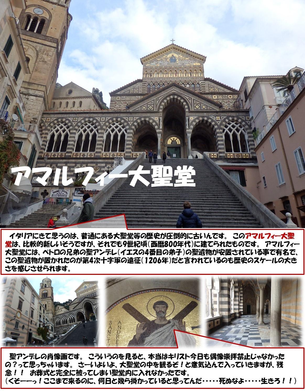 アマルフィー大聖堂  イタリアにきて思うのは、普通にある大聖堂等の歴史が圧倒的に古いんです。 このアマルフィー大聖堂は、比較的新しいそうですが、それでも9世紀頃(西暦800年代)に建てられたものです。 アマルフィー大聖堂には、ペトロの兄弟の聖アンデレ(イエスの4番目の弟子)の聖遺物が安置されている事で有名で、この聖遺物が置かれたのが第4次十字軍の遠征(1206年)だと言われているのも歴史のスケールの大きさを感じさせられます。  聖アンデレの肖像画です。 こういうのを見ると、本当はキリスト今日も偶像崇拝禁止じゃなかったの?って思っちゃいます。 さーいよいよ、大聖堂の中を観るぞ!と意気込んで入っていきますが、残念!! お葬式と完全に被ってしまい聖堂内に入れなかったです。  (くそーーっ!ここまで来るのに、何日と幾ら掛かっていると思ってんだ・・・・・死ぬなよ・・・・・生きろ!!)