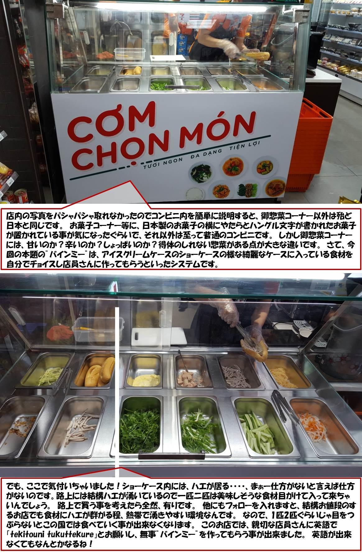 """店内の写真をパシャパシャ取れなかったのでコンビニ内を簡単に説明すると、御惣菜コーナー以外は殆ど日本と同じです。 お菓子コーナー等に、日本製のお菓子の横にやたらとハングル文字が書かれたお菓子が置かれている事が気になったぐらいで、それ以外は至って普通のコンビニです。 しかし御惣菜コーナーには、甘いのか?辛いのか?しょっぱいのか?得体のしれない惣菜がある点が大きな違いです。 さて、今回の本題の""""バインミー""""は、アイスクリームケースのショーケースの様な綺麗なケースに入っている食材を自分でチョイスし店員さんに作ってもらうといったシステムです。           でも、ここで気付いちゃいました!ショーケース内には、ハエが居る・・・・、まぁー仕方がないと言えば仕方がないのです。路上には結構ハエが湧いているので一匹二匹は美味しそうな食材目がけて入って来ちゃいんでしょう。 路上で買う事を考えたら全然、有りです。 他にもフォローを入れますと、結構お値段のするお店でも食材にハエが群がる程、熱帯で湧きやすい環境なんです。 なので、1匹2匹ぐらいじゃ目をつぶらないとこの国では食べていく事が出来なくなります。 このお店では、親切な店員さんに英語で「tekitouni tukuttekure」とお願いし、無事""""バインミー""""を作ってもらう事が出来ました。 英語が出来なくてもなんとかなるね!"""