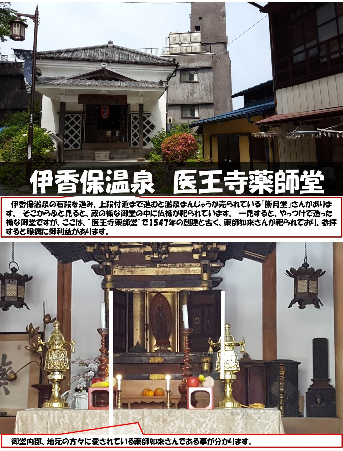 """伊香保温泉 医王寺薬師堂  伊香保温泉の石段を進み、上段付近まで進むと温泉まんじゅうが売られている「勝月堂」さんがあります。 そこからふと見ると、蔵の様な御堂の中に仏様が祀られています。 一見すると、やっつけで造った様な御堂ですが、ここは、""""医王寺薬師堂""""で1547年の創建と古く、薬師如来さんが祀られており、参拝すると眼病に御利益があります。 御堂内部、地元の方々に愛されている薬師如来さんである事が分かります。"""