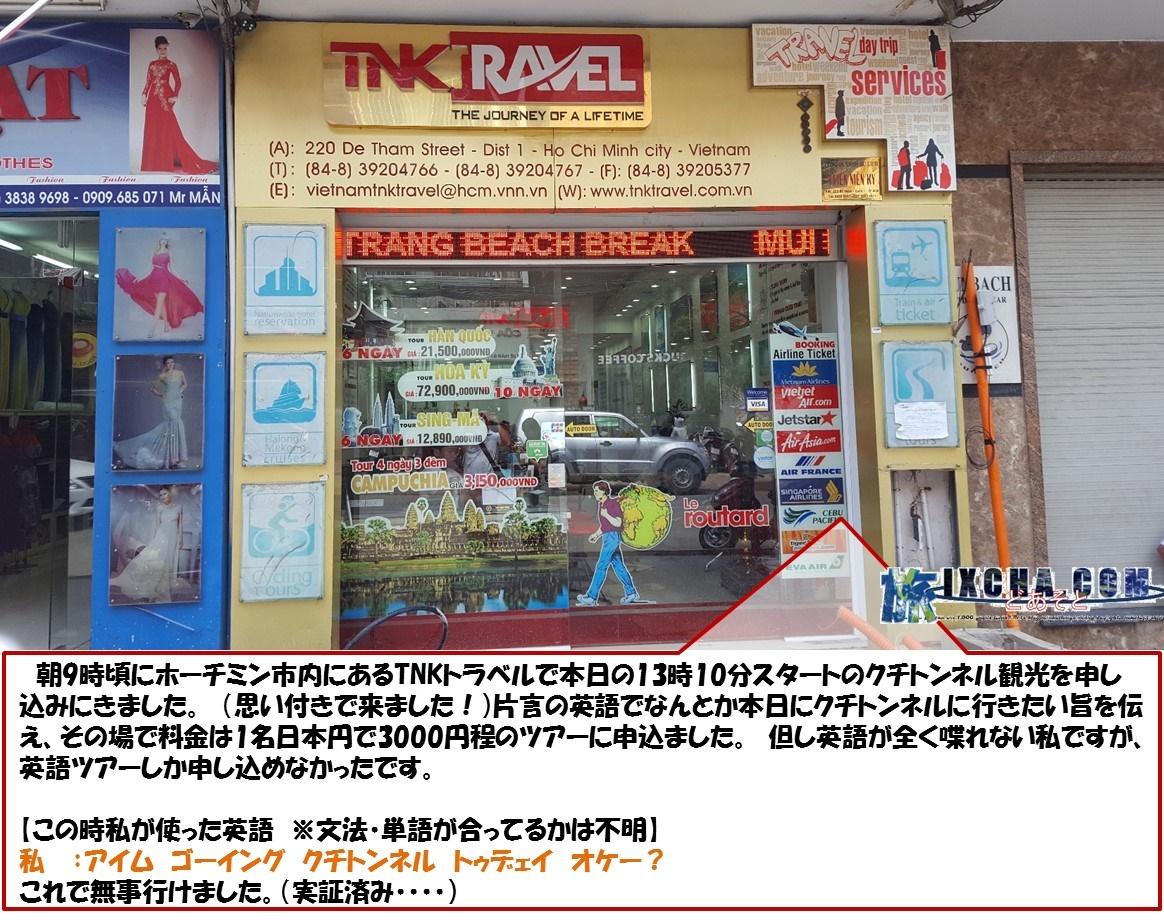 朝9時頃にホーチミン市内にあるTNKトラベルで本日の13時10分スタートのクチトンネル観光を申し込みにきました。 (思い付きで来ました!)片言の英語でなんとか本日にクチトンネルに行きたい旨を伝え、その場で料金は1名日本円で3000円程のツアーに申込ました。 但し英語が全く喋れない私ですが、英語ツアーしか申し込めなかったです。 【この時私が使った英語 ※文法・単語が合ってるかは不明】 私  :アイム ゴーイング クチトンネル トゥデェイ オケー?  これで無事行けました。(実証済み・・・・)