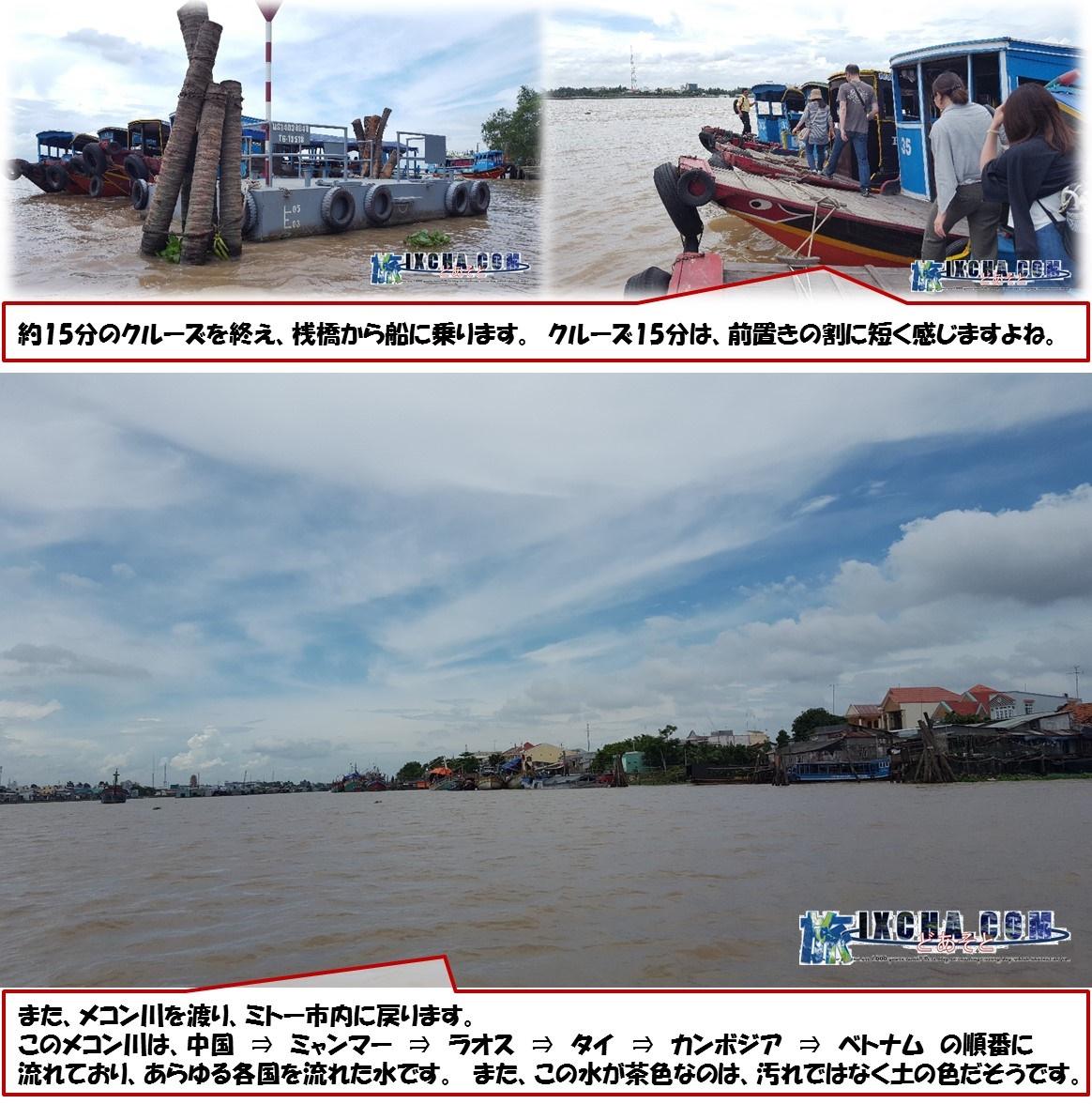 約15分のクルーズを終え、桟橋から船に乗ります。 クルーズ15分は、前置きの割に短く感じますよねまた、メコン川を渡り、ミトー市内に戻ります。  このメコン川は、中国 ⇒ ミャンマー ⇒ ラオス ⇒ タイ ⇒ カンボジア ⇒ ベトナム の順番に 流れており、あらゆる各国を流れた水です。 また、この水が茶色なのは、汚れではなく土の色だそうです。