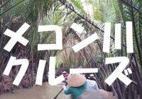 ホーチミンを大満喫!メコン川クルーズの遊び方を徹底解説