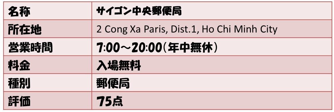名称サイゴン中央郵便局 所在地2 Cong Xa Paris, Dist.1, Ho Chi Minh City 営業時間7:00〜20:00(年中無休) 料金入場無料 種別郵便局 評価75点
