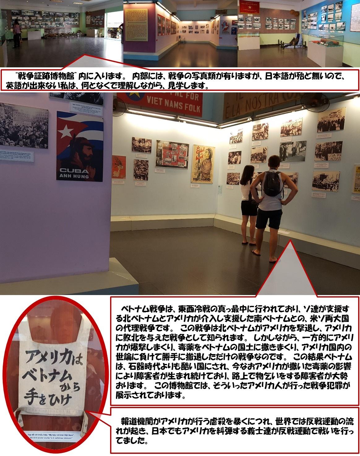 """""""戦争証跡博物館""""内に入ります。 内部には、戦争の写真類が有りますが、日本語が殆ど無いので、英語が出来ない私は、何となくで理解しながら、見学します。  報道機関がアメリカが行う虐殺を暴くにつれ、世界では反戦運動の流れが起き、日本でもアメリカを糾弾する義士達が反戦運動で戦いを行ってました。  ベトナム戦争は、東西冷戦の真っ最中に行われており、ソ連が支援する北ベトナムとアメリカが介入し支援した南ベトナムとの、米ソ両大国の代理戦争です。 この戦争は北ベトナムがアメリカを撃退し、アメリカに敗北を与えた戦争として知られます。 しかしながら、一方的にアメリカが爆撃しまくり、毒薬をベトナムの国土に撒きまくり、アメリカ国内の世論に負けて勝手に撤退しただけの戦争なのです。 この結果ベトナムは、石器時代よりも酷い国にされ、今なおアメリカが撒いた毒薬の影響により障害者が生まれ続けており、路上で物乞いをする障害者が大勢おります。 この博物館では、そういったアメリカ人が行った戦争犯罪が展示されております。"""