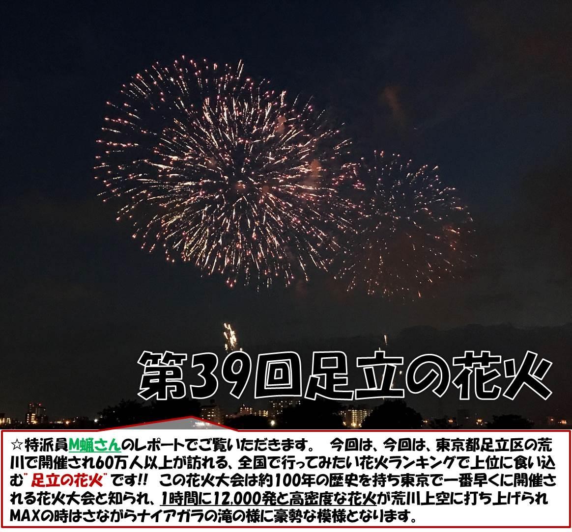"""39回足立の花火 ☆特派員M蝋さんのレポートでご覧いただきます。 今回は、今回は、東京都足立区の荒川で開催され60万人以上が訪れる、全国で行ってみたい花火ランキングで上位に食い込む""""足立の花火""""です!! この花火大会は約100年の歴史を持ち東京で一番早くに開催される花火大会と知られ、1時間に12,000発と高密度な花火が荒川上空に打ち上げられMAXの時はさながらナイアガラの滝の様に豪勢な模様となります。"""