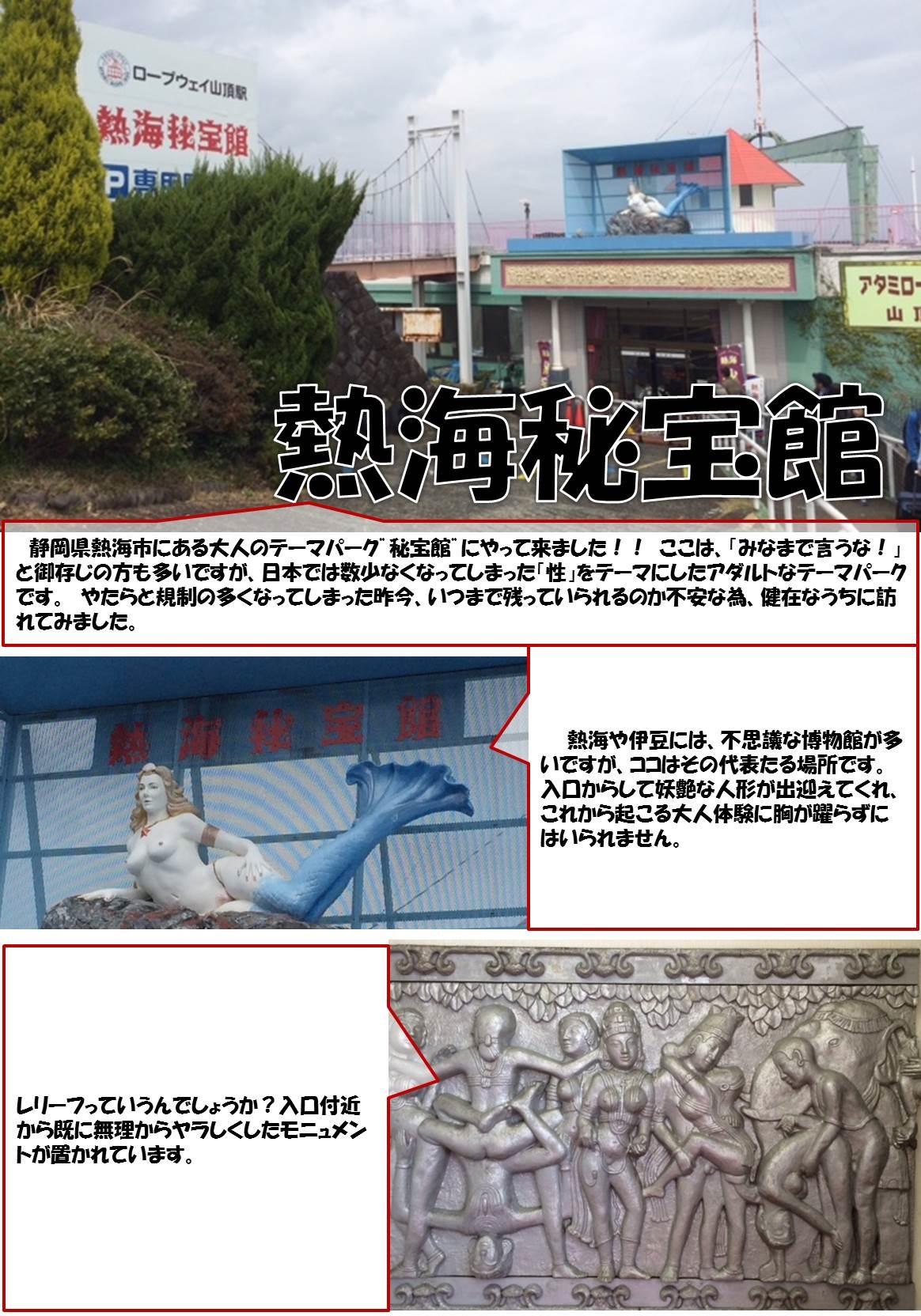 """熱海秘宝館  静岡県熱海市にある大人のテーマパーク""""熱海秘宝館""""にやって来ました!! ここは、「みなまで言うな!」と御存じの方も多いですが、日本では数少なくなってしまった「性」をテーマにしたアダルトなテーマパークです。 やたらと規制の多くなってしまった昨今、いつまで残っていられるのか不安な為、健在なうちに訪れてみました。  熱海や伊豆には、不思議な博物館が多いですが、ココはその代表たる場所です。 入口からして妖艶な人形が出迎えてくれ、これから起こる大人体験に胸が躍らずにはいられません。 レリーフっていうんでしょうか?入口付近から既に無理からヤラしくしたモニュメントが置かれています。"""