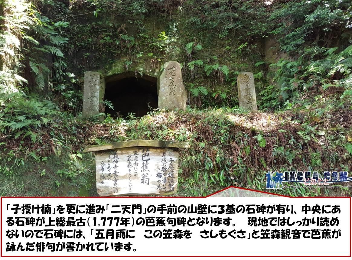 「子授け楠」を更に進み「二天門」の手前の山壁に3基の石碑が有り、中央にある石碑が上総最古(1,777年)の芭蕉句碑となります。 現地ではしっかり読めないので石碑には、「五月雨に この笠森を さしもぐさ」と笠森観音で芭蕉が詠んだ俳句が書かれています。