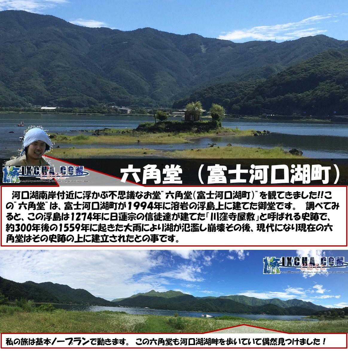 """六角堂 (富士河口湖町) 河口湖南岸付近に浮かぶ不思議なお堂""""六角堂(富士河口湖町)""""を観てきました!!この""""六角堂""""は、富士河口湖町が1994年に溶岩の浮島上に建てた御堂です。 調べてみると、この浮島は1274年に日蓮宗の信徒達が建てた「川窪寺屋敷」と呼ばれる史跡で、約300年後の1559年に起きた大雨により湖が氾濫し崩壊その後、現代になり現在の六角堂はその史跡の上に建立されたとの事です。 私の旅は基本ノープランで動きます。 この六角堂も河口湖湖畔を歩いていて偶然見つけました!"""