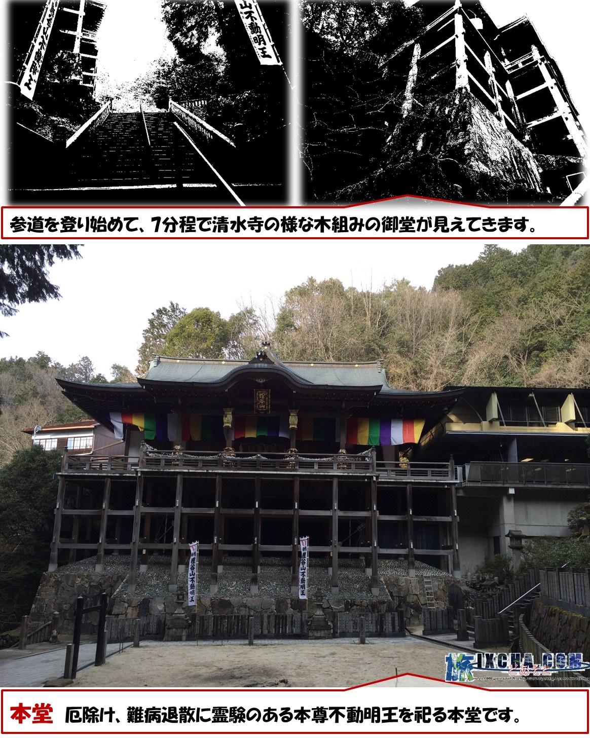 参道を登り始めて、7分程で清水寺の様な木組みの御堂が見えてきます。 本堂 厄除け、難病退散に霊験のある本尊不動明王を祀る本堂です。
