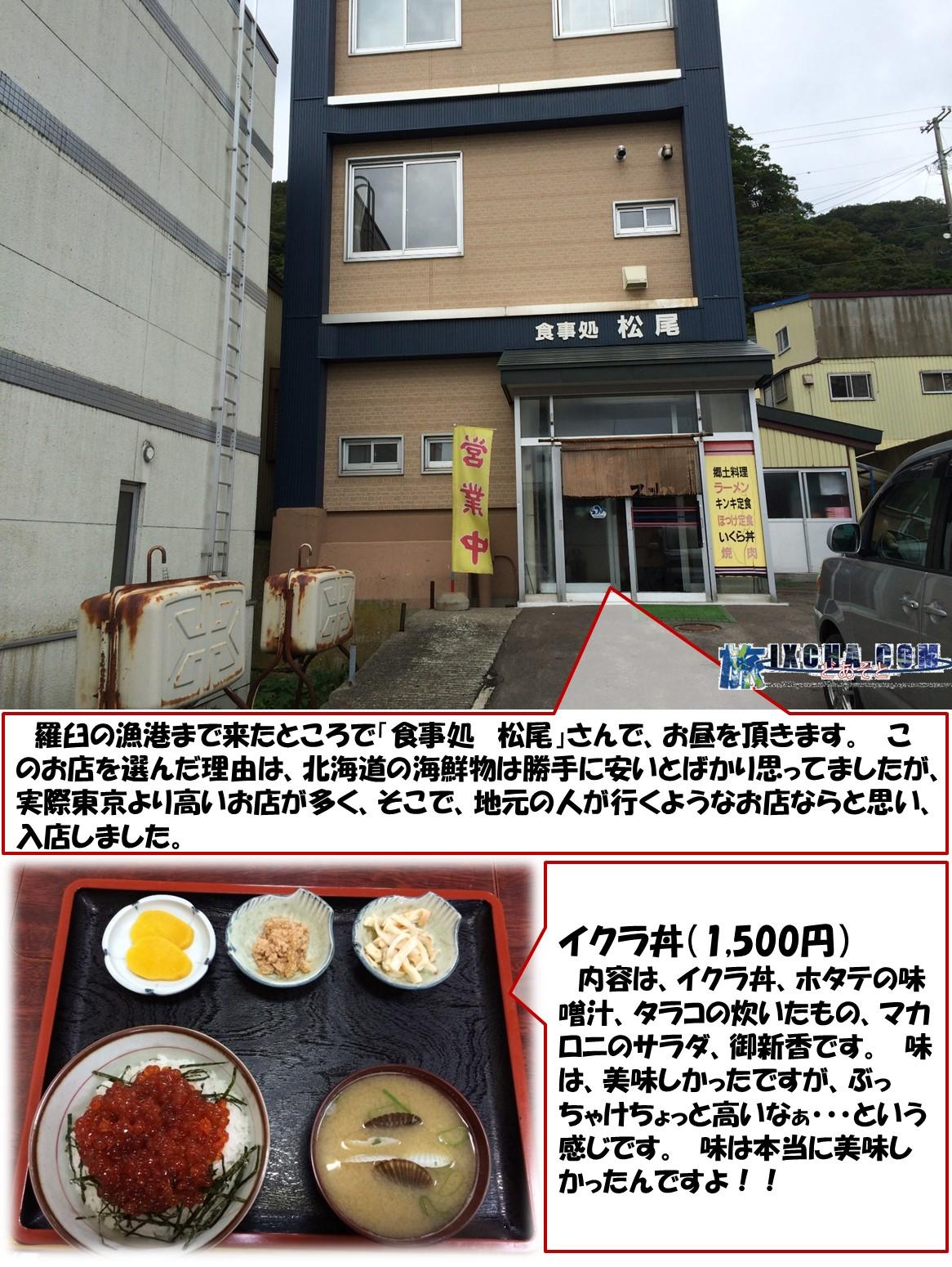 羅臼の漁港まで来たところで「食事処 松尾」さんで、お昼を頂きます。 このお店を選んだ理由は、北海道の海鮮物は勝手に安いとばかり思ってましたが、実際東京より高いお店が多く、そこで、地元の人が行くようなお店ならと思い、入店しました。 イクラ丼(1,500円)   内容は、イクラ丼、ホタテの味噌汁、タラコの炊いたもの、マカロニのサラダ、御新香です。 味は、美味しかったですが、ぶっちゃけちょっと高いなぁ・・・という感じです。 味は本当に美味しかったんですよ!!