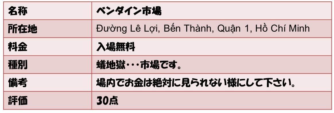 名称        ベンダイン市場 所在地          Đường Lê Lợi, Bến Thành, Quận 1, Hồ Chí Minh 料金     入場無料 種別      蟻地獄・・・市場です。 備考        場内でお金は絶対に見られない様にして下さい。 評価         30点