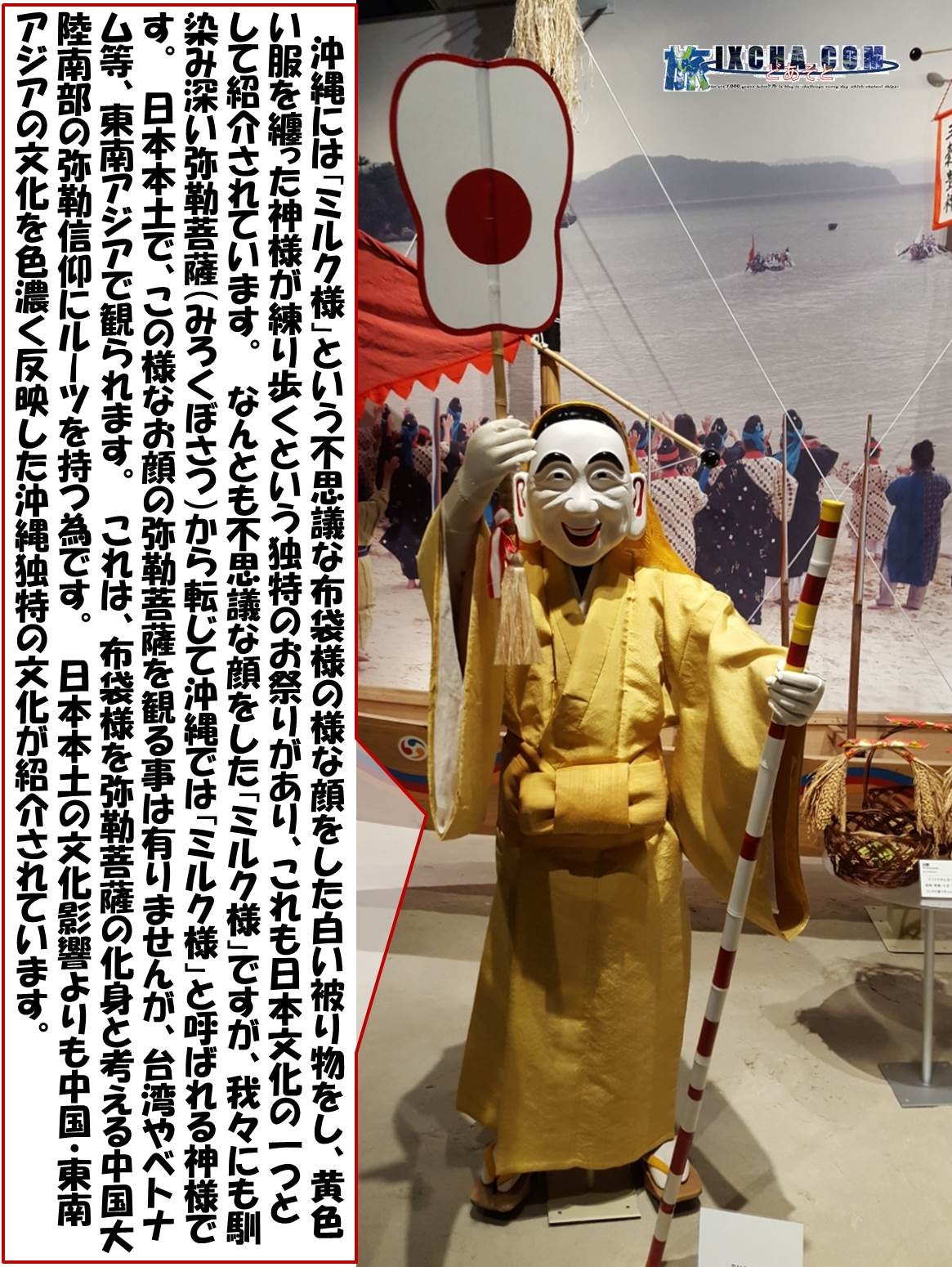 沖縄には「ミルク様」という不思議な布袋様の様な顔をした白い被り物をし、黄色い服を纏った神様が練り歩くという独特のお祭りがあり、これも日本文化の一つとして紹介されています。 なんとも不思議な顔をした「ミルク様」ですが、我々にも馴染み深い弥勒菩薩(みろくぼさつ)から転じて沖縄では「ミルク様」と呼ばれる神様です。 日本本土で、この様なお顔の弥勒菩薩を観る事は有りませんが、台湾やベトナム等、東南アジアで観られます。 これは、布袋様を弥勒菩薩の化身と考える中国大陸南部の弥勒信仰にルーツを持つ為です。 日本本土の文化影響よりも中国・東南アジアの文化を色濃く反映した沖縄独特の文化が紹介されています。