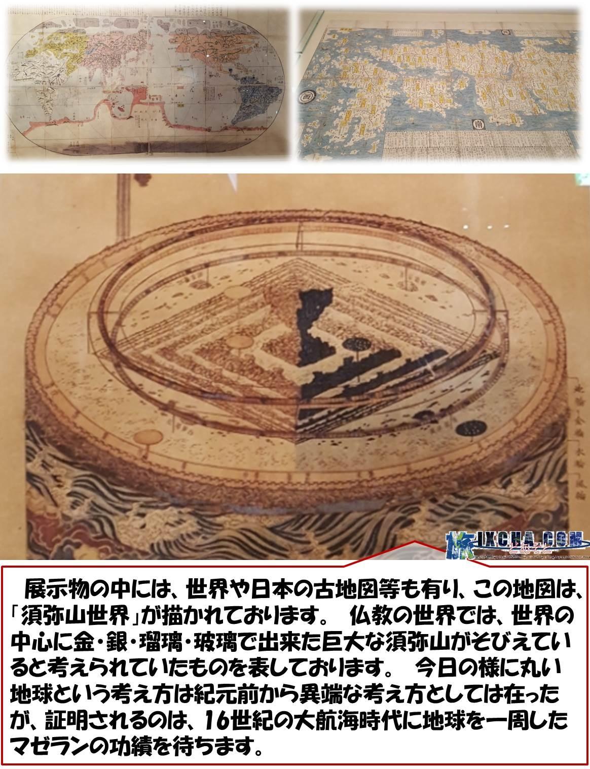 展示物の中には、世界や日本の古地図等も有り、この地図は、「須弥山世界」が描かれております。 仏教の世界では、世界の中心に金・銀・瑠璃・玻璃で出来た巨大な須弥山がそびえていると考えられていたものを表しております。 今日の様に丸い地球という考え方は紀元前から異端な考え方としては在ったが、証明されるのは、16世紀の大航海時代に地球を一周したマゼランの功績を待ちます。