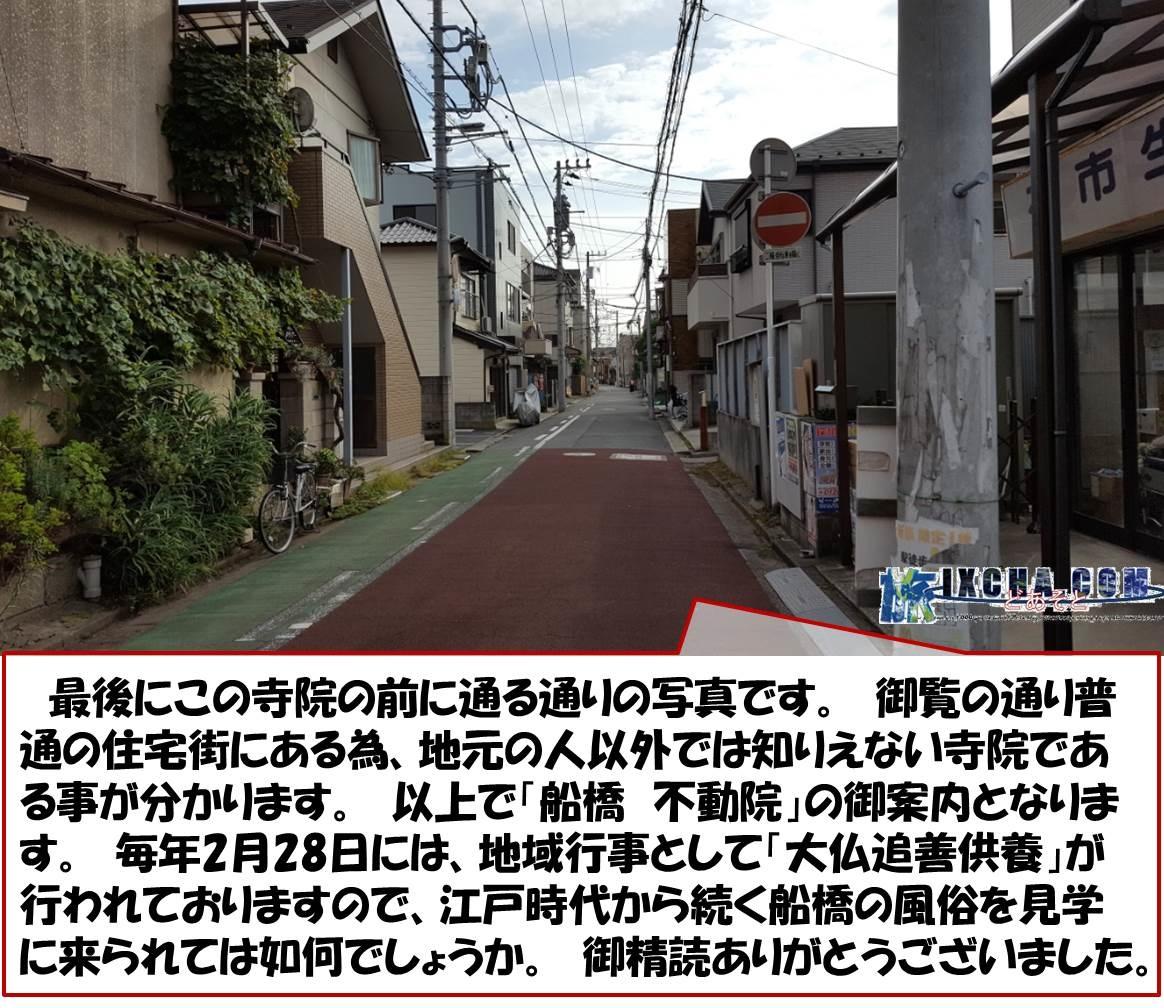 最後にこの寺院の前に通る通りの写真です。 御覧の通り普通の住宅街にある為、地元の人以外では知りえない寺院である事が分かります。 以上で「船橋 不動院」の御案内となります。 毎年2月28日には、地域行事として「大仏追善供養」が行われておりますので、江戸時代から続く船橋の風俗を見学に来られては如何でしょうか。 御精読ありがとうございました。