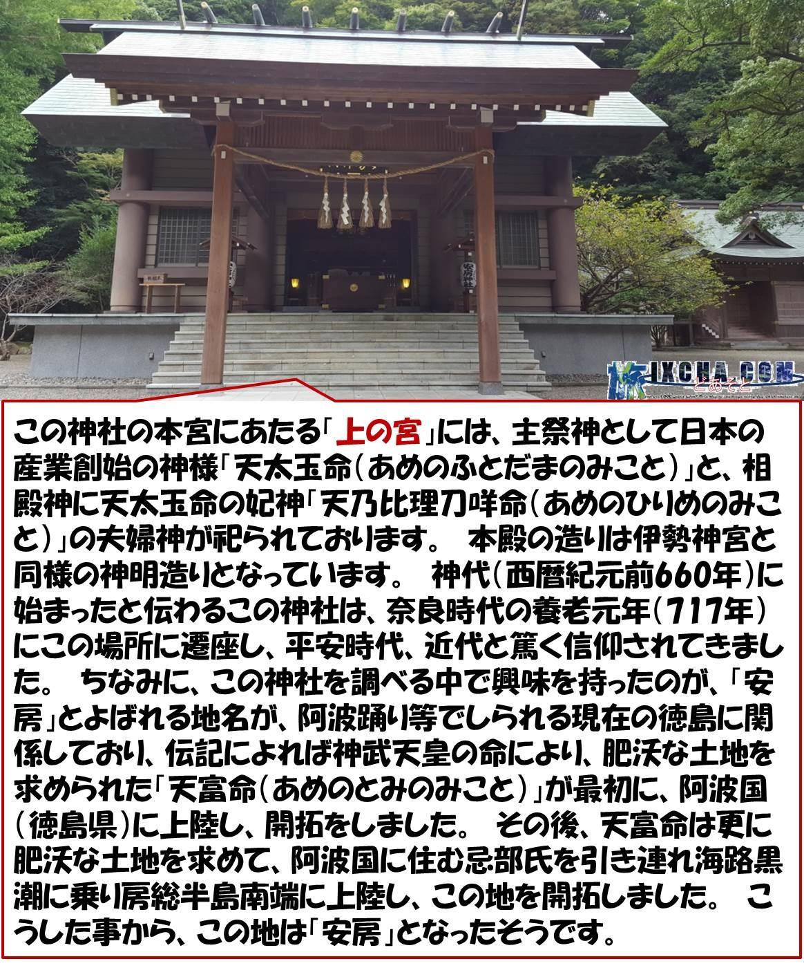 この神社の本宮にあたる「上の宮」には、主祭神として日本の産業創始の神様「天太玉命(あめのふとだまのみこと)」と、相殿神に天太玉命の妃神「天乃比理刀咩命(あめのひりめのみこと)」の夫婦神が祀られております。 本殿の造りは伊勢神宮と同様の神明造りとなっています。 神代(西暦紀元前660年)に始まったと伝わるこの神社は、奈良時代の養老元年(717年)にこの場所に遷座し、平安時代、近代と篤く信仰されてきました。 ちなみに、この神社を調べる中で興味を持ったのが、「安房」とよばれる地名が、阿波踊り等でしられる現在の徳島に関係しており、伝記によれば神武天皇の命により、肥沃な土地を求められた「天富命(あめのとみのみこと)」が最初に、阿波国(徳島県)に上陸し、開拓をしました。 その後、天富命は更に肥沃な土地を求めて、阿波国に住む忌部氏を引き連れ海路黒潮に乗り房総半島南端に上陸し、この地を開拓しました。 こうした事から、この地は「安房」となったそうです。