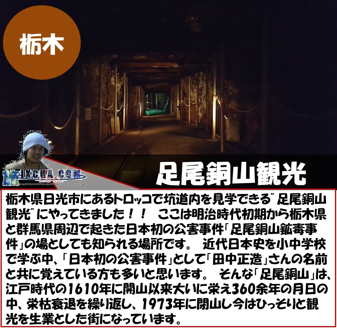 """栃木県日光市にあるトロッコで坑道内を見学できる""""足尾銅山観光""""にやってきました!! ここは明治時代初期から栃木県と群馬県周辺で起きた日本初の公害事件「足尾銅山鉱毒事件」の場としても知られる場所です。 近代日本史を小中学校で学ぶ中、「日本初の公害事件」として「田中正造」さんの名前と共に覚えている方も多いと思います。 そんな「足尾銅山」は、江戸時代の1610年に開山以来大いに栄え360余年の月日の中、栄枯衰退を繰り返し、1973年に閉山し今はひっそりと観光を生業とした街になっています。"""