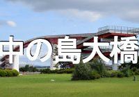 木更津キャッツアイで一躍有名になった『中の島大橋(千葉)』へ潜入調査!